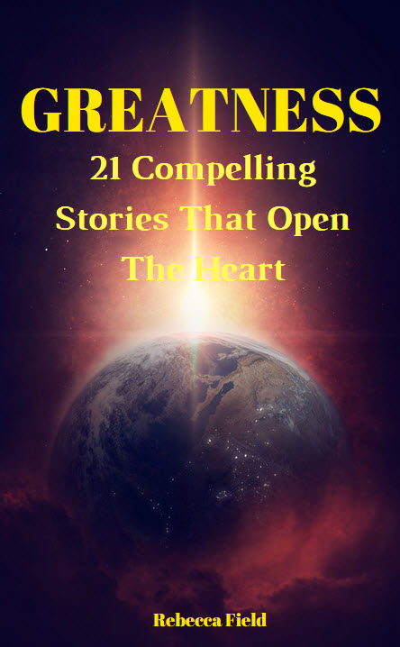 Greatness 21 Compelling Stories that Open The Heart by Rebecca Field